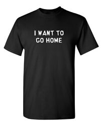 I Want To Go Home Sarcastic Novelty Funny T Shirts $13.59