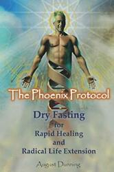 The Phoenix Protocol - Dry Fasting for Health & Life Extension by August Dunning