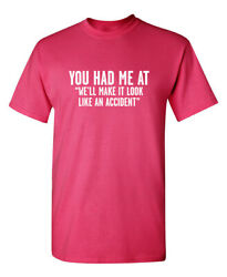 You Had Me at We#x27;ll Make It Look Like an Accident Graphic Novelty Funny T Shirt $19.99