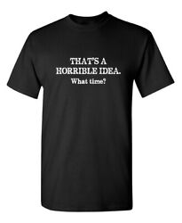 That#x27;s a Horrible Idea What Time Sarcastic Humor Graphic Novelty Funny T Shirt $13.59