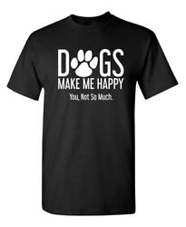 Dogs Make Me Happy You Not So Much Sarcastic Humor Graphic Novelty Funny T Shirt $13.59