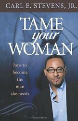 NEW Tame Your Woman: Be the Man She Needs You to Be by Carl E Stevens Jr.