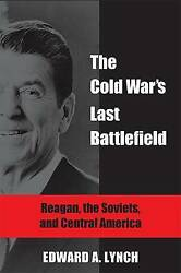 The Cold War's Last Battlefield: Reagan the Soviets and Central America (Globa