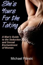 She's Yours For The Taking: A Man's Guide to the Seduction and Sexual Enchantmen