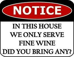 Notice In This House We Only Serve Fine Wine Did You Bring Any? Funny Sign sp424