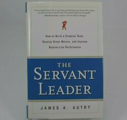 The Servant Leader : How to Build a Creative Team Develop Great Morale... Autry