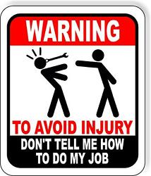 Warning to avoid injury don#x27;t tell me how to do my job metal outdoor sign