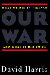 Our War: What We Did in Vietnam and What It Did to Us by Harris David