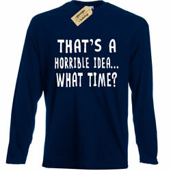 Mens That#x27;s A Horrible Idea What Time T Shirt party Sarcastic Long sleeve $17.99