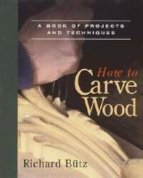 How to Carve Wood: A Book of Projects and Techniques Paperback GOOD $4.07