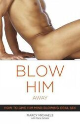 Blow Him Away : How To Give Him Mind blowing Oral Sex Paperback by Michaels... $14.63