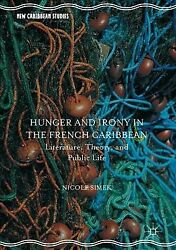Hunger and Irony in the French Caribbean : Literature Theory and Public Lif...