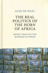 Real Politics of the Horn of Africa : Money War and the Business of Power H...