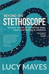 Beyond the Stethoscope: Doctors' stories of reclaiming hope heart and healin...