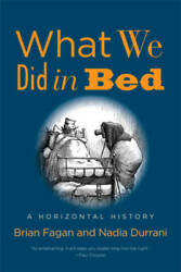 What We Did in Bed: A Horizontal History by Fagan Brian; Durrani Nadia
