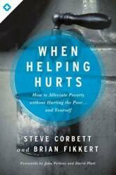 When Helping Hurts: How to Alleviate Poverty Without Hurting the Poo VERY GOOD $5.79
