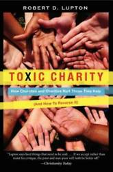Toxic Charity: How Churches and Charities Hurt Those They Help And How t GOOD $4.09