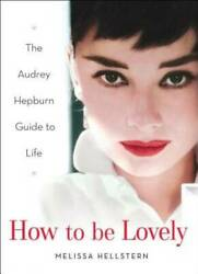How to be Lovely: The Audrey Hepburn Way of Life Hardcover VERY GOOD $4.09