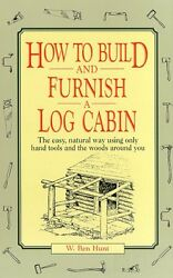 How to build and furnish a log cabin;: The easy-natural way using only hand too