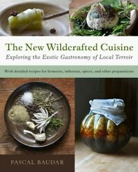 New Wildcrafted Cuisine : Exploring the Exotic Gastronomy of Local Terroir H...