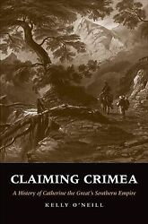Claiming Crimea : A History of Catherine the Great's Southern Empire Hardcov...