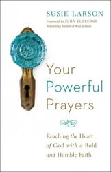 Your Powerful Prayers : Reaching the Heart of God With a Bold and Humble Fait...