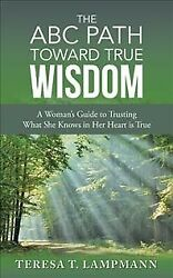 ABC Path Toward True Wisdom : A Woman's Guide to Trusting What She Knows in H...