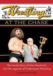 Wrestling At The Chase : The Inside Story Of Sam Muchnick And The Legends Of ...