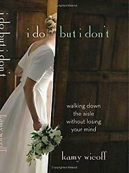 I Do but I Don't : Walking down the Aisle Without Losing Your Mind