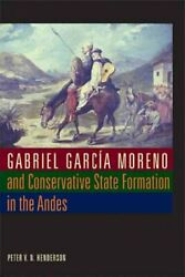 Gabriel Garcia Moreno and Conservative State Formation in the Andes Hardcove...