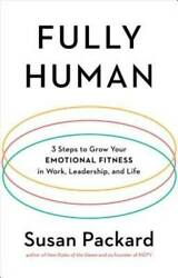 Fully Human: 3 Steps to Grow Your Emotional Fitness in Work Leadership and Lif