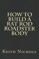 How to Build a Rat Rod Roadster Body Paperback by Nichols Keith Brand New...