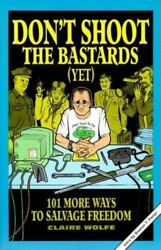 Dont Shoot the Bastards Yet : 101 More Ways to Salvage Freedom by Claire... $10.00