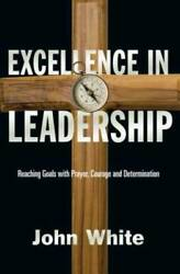 Excellence in Leadership: Reaching Goals with Prayer Courage and Determ - GOOD $4.39
