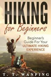 Hiking for Beginners : Beginner#x27;s Guide for Your Ultimate Hiking Experience ... $10.76