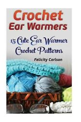 Crochet Ear Warmers : 15 Cute Ear Warmer Crochet Patterns Paperback by Carls... $10.47