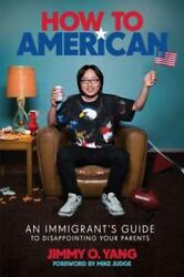 How to American: An Immigrant's Guide to Disappointing Your Parents by Yang: New