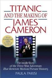 Titanic and the Making of James Cameron: The Inside Story of the 3-Year: New