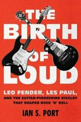 The Birth of Loud: Leo Fender Les Paul and the Guitar-Pioneering Rivalry That