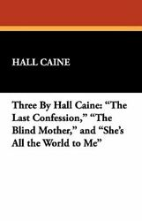 Three by Hall Caine: The Last Confession the Blind Mother and She's All the