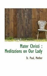 Mater Christi: Meditations on Our Lady by St Paul Mother: New