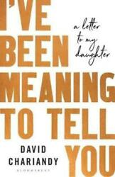 I've Been Meaning to Tell You: A Letter To My Daughter by David Chariandy: New