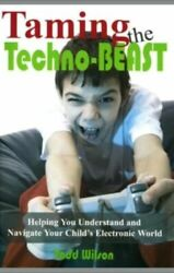 Taming the Techno-Beast Helping You Understand and Navigate Your Child's Electr