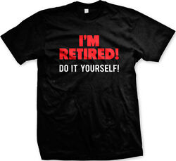 I'm Retired! Do it Yourself - Funny Over the Hill Birthday Retire Mens T-shirt