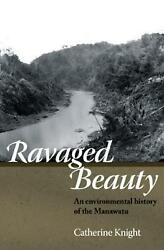 Ravaged Beauty: An environmental history of the Manawatu by Catherine Knight Pap