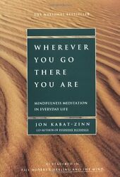 Wherever You Go There You Are: Mindfulness Meditation in Everyday Life by Jon K