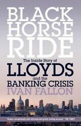 Black Horse Ride. The Inside Story of Lloyds and the Banking Crisis by Fallon I