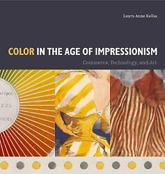 Color in the Age of Impressionism. Commerce Technology and Art by Kalba Laura