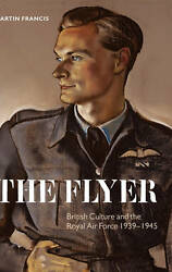 The Flyer. British Culture and the Royal Air Force 1939-1945 by Francis Martin