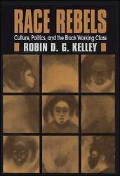 Race Rebels : Culture Politics and the Black Working Class